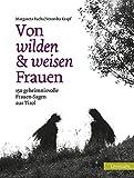 Von wilden und weisen Frauen: 150 geheimnisvolle Frauen-Sagen aus Tirol