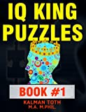 IQ King Puzzles: Book #1, Kalman Toth M.A. M.PHIL., 1495398692