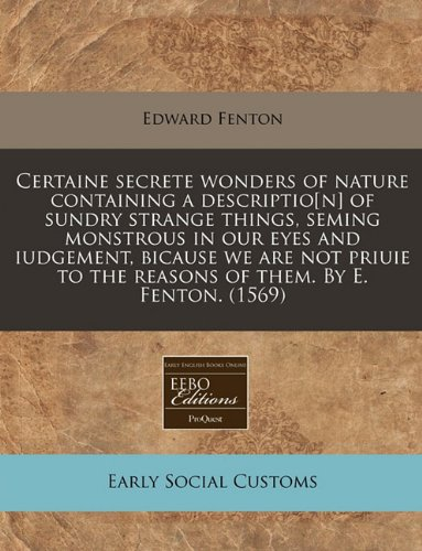 Certaine secrete wonders of nature containing a descriptio[n] of sundry strange things, seming monstrous in our eyes and iudgement, bicause we are not ... to the reasons of them. By E. Fenton.  (1569) PDF