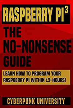 Raspberry PI 3: THE NO-NONSENSE GUIDE: Learn How To Program Your Raspberry Pi 3 Within 12-Hours! (Including 6 Beginner Pi Projects + The Pi 3 Pinout Chart) Free Download