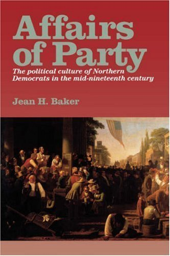 Affairs of Party: The Political Culture of Northern Democrats in the Mid-Nineteenth Century. (The North's Civil War) by Jean H. Baker (Fordham Party City)