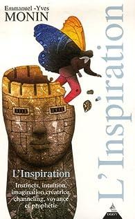 L'Inspiration : Instincts, intuition, imagination créatrice, channeling, voyange et prophétisme... par Emmanuel-Yves Monin