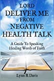 Lord Deliver Me From Negative Health Talk: A Guide To Speaking Healing Words Of Faith (Negative Self-talk Series) (Volume 2)