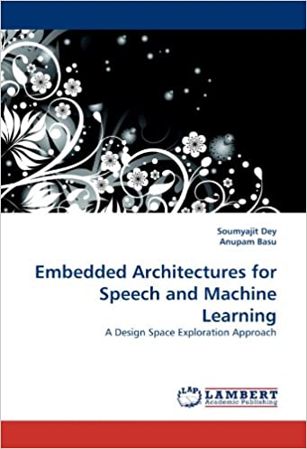 embedded architectures for speech and machine learning a design  embedded architectures for speech and machine learning a design space exploration approach soumyajit dey anupam basu 9783838397306 com books