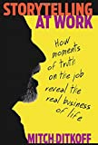Storytelling at Work: How Moments of Truth on the Job Reveal the Real Business of Life