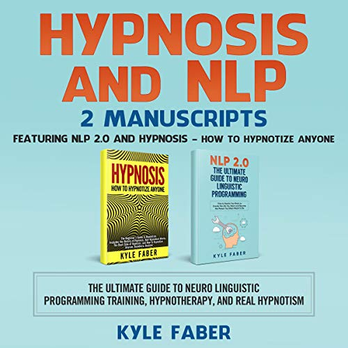 Hypnosis and NLP: 2 Manuscripts – Featuring NLP 2.0 and Hypnosis – How to Hypnotize Anyone: The Ultimate Guide to Neuro Linguistic Programming Training, Hypnotherapy, and Real Hypnotism