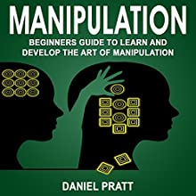 Manipulation: Beginner's Guide to Learn and Develop the Art of Manipulation Audiobook by Daniel Pratt Narrated by William Bahl