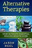Alternative Therapies: Your Ultimate Essential Healing Health Guide (Alternative Therapy, Alternative Treatment, Alternative Medicine, Herbal Remedies)