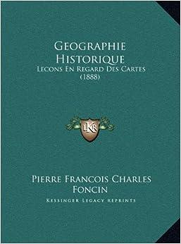 Geographie Historique: Lecons En Regard Des Cartes (1888)