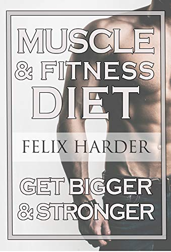 Fitness Nutrition: The Muscle And Fitness Diet: Build Your Perfect Muscle Growth Meal Plan & Diet (Muscle Building Diet, Bodybuilding Books, Bodybuilding Cookbook) ()