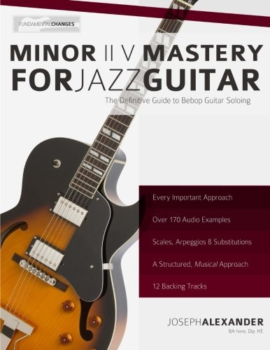 Download Minor ii V Mastery for Jazz Guitar: The Definitive Study Guide to Bebop Guitar Soloing (Fundamental Changes in Jazz Guitar) by Mr Joseph Alexander (2013-11-12) pdf