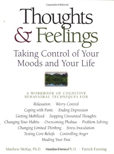 Thoughts & Feelings: Taking Control of Your Moods and Your Life: A Workbook of Cognitive Behavioral Techniques
