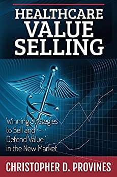 Healthcare Value Selling: Winning Strategies to Sell and Defend Value in the New Market by [Provines, Christopher]