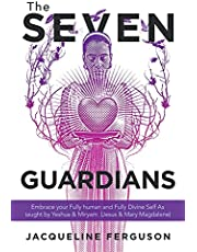 The Seven Guardians: Embrace Your Fully Human and Fully Divine Self as Taught by Yeshua & Miryam (Jesus & Mary Magdalene)