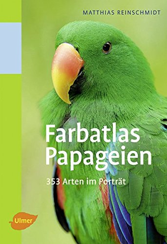 Farbatlas Papageien: 351 Arten im Porträt
