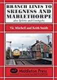 Branch Lines to Skegness and Mablethorpe: Also Spilsby and Coningsby