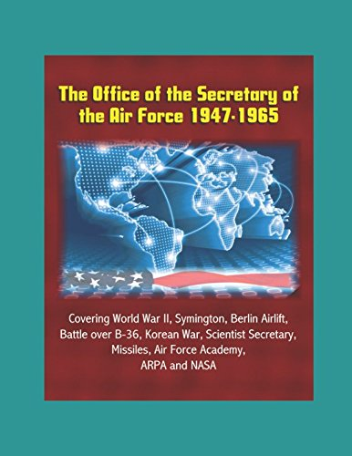 The Office of the Secretary of the Air Force 1947-1965 - Covering World War II, Symington, Berlin Airlift, Battle over B-36, Korean War, Scientist Secretary, Missiles, Air Force Academy, ARPA and NASA