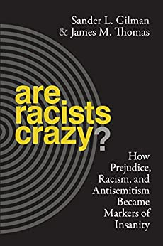 Are Racists Crazy?: How Prejudice, Racism, and Antisemitism Became Markers of Insanity (Biopolitics) by [Gilman, Sander L., Thomas, James M.]
