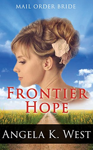 Mail Order Bride – Frontier Hope: Clean and Inspirational Western Historical Romance (Women's New Adult Wedding Frontier Fiction) by [West, Angela K.]