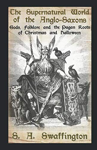 The Supernatural World of the Anglo-Saxons: Gods, Folklore and the Pagan Roots of Christmas and Halloween ()