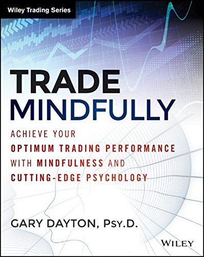 Trade Mindfully: Achieve Your Optimum Trading Performance with Mindfulness and Cutting Edge Psychology (Wiley Trading) by Wiley