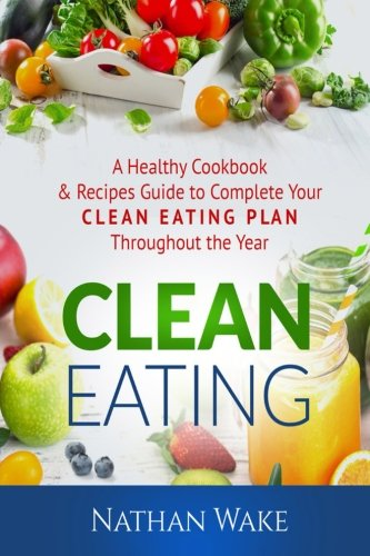 Clean Eating: A Healthy Cookbook and Recipes Guide to Complete  Your Clean Eating Plan  Throughout The Year by Nathan Wake