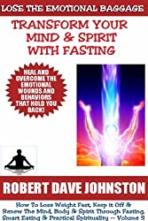 Lose The Emotional Baggage:  Transform Your Mind & Spirit With Fasting (How To Lose Weight Fast And Renew The Mind, Body & Spirit With Fasting, Smart Eating and Practical Spirituality Book 5)