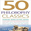 50 Philosophy Classics: Thinking, Being, Acting, Seeing, Profound Insights and Powerful Thinking from Fifty Key Books Audiobook by Tom Butler-Bowdon Narrated by Sean Pratt