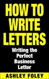 How to Write Letters: Writing the Perfect Business Letter