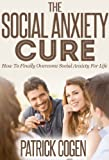 The Social Anxiety Cure - How To Finally Overcome Social Anxiety For Life (Social Phobia, Shyness)