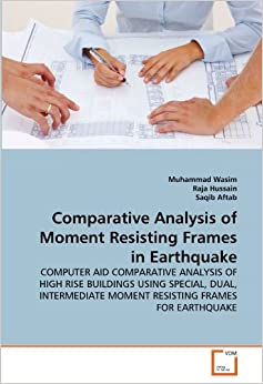 Book Comparative Analysis of Moment Resisting Frames in Earthquake: COMPUTER AID COMPARATIVE ANALYSIS OF HIGH RISE BUILDINGS USING SPECIAL, DUAL, INTERMEDIATE MOMENT RESISTING FRAMES FOR EARTHQUAKE