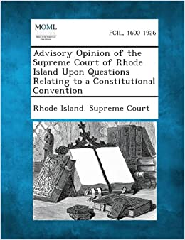 Book Advisory Opinion of the Supreme Court of Rhode Island Upon Questions Relating to a Constitutional Convention