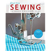 First Time Sewing:The Absolute Beginner's Guide: Learn By Doing - Step-by-Step