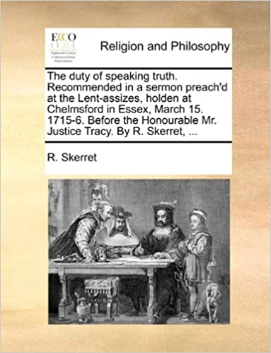 The duty of speaking truth. Recommended in a sermon preach'd at the Lent-assizes, holden at Chelmsford in Essex, March 15. 1715-6. Before the Honourable Mr. Justice Tracy. By R. Skerret, ...