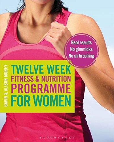 Twelve Week Fitness and Nutrition Programme for Women: Real Results - No...