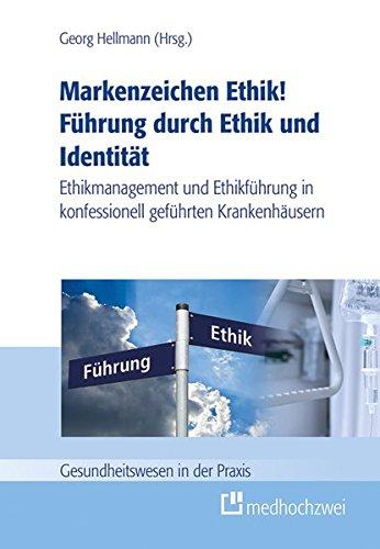 Markenzeichen Ethik! Führung durch Ethik und Identität: Ethikmanagement und Ethikführung in konfessionell geführten Krankenhäusern (Gesundheitswesen in der Praxis)