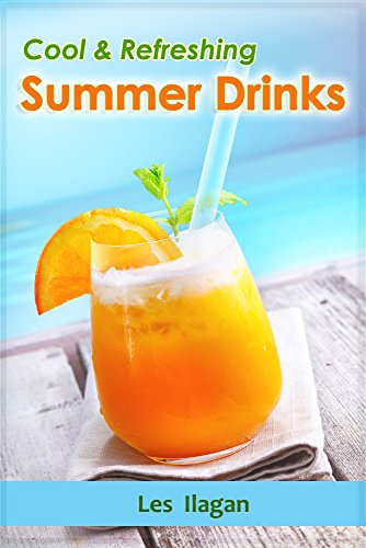 Summer Drink Recipes - Cool and Refreshing Summer Drink Recipes: Your Quick Guide on Easy and Delicious Coolers and Smoothie Recipes (Summer Drinks Book 1) -