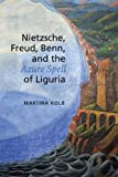 Nietzsche, Freud, Benn, and the Azure Spell of Liguria, Martina Kolb, 1442643293