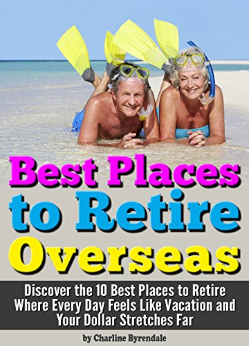 Best Places to Retire: [Overseas] - Discover the 10 Best Places to Retire Where Every Day Feels Like Vacation and Your Dollar Stretches Far ~ A Guide to Retiring Abroad