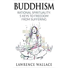 Buddhism: Rational Spirituality: 5 Keys to Freedom from Suffering (Philosophy, Freedom, Zen, Advanced and Beginner Friendly Book 1)