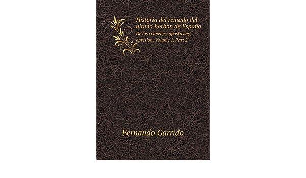 Historia del reinado del ultimo borbon de España De los crímenes, apostasías, opresion. Volume 1. Part 2: Amazon.es: Garrido, Fernando: Libros