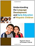 Understanding the Language Development and Early Education of Hispanic Children, Garcia, Eugene E. and Garcia, Erminda H., 0807753467