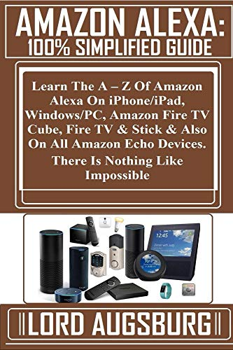 AMAZON ALEXA: 100% Simplified Guide:  Learn The A – Z Of Amazon Alexa On iPhone/iPad, Windows/PC, Amazon Fire TV Cube, Fire TV & Stick & Also On All Amazon ... Is Nothing Like Impo... (English Edition)