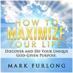 How to Maximize Your Life: Discover and Do Your God-Given Purpose | Mark Furlong
