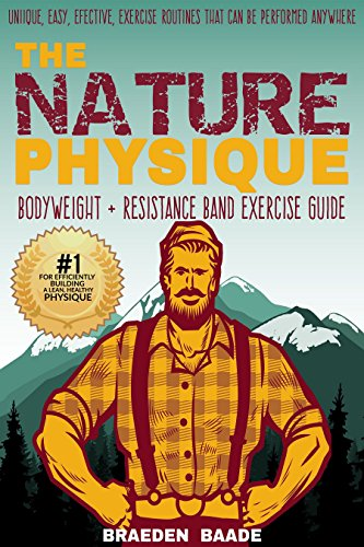 The Nature Physique: Bodyweight + Resistance Band Exercise Guide: (The #1 Guide on How to Look Great Without a Gym) (Nature Physique Fitness) by [Baade, Braeden]