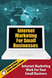 Internet Marketing For Small Businesses: A Step-by-Step Action Guide to Make Internet Marketing Work For Your Small Business from CreateSpace Independent Publishing Platform