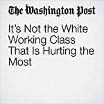 It's Not the White Working Class That Is Hurting the Most | Ana Swanson