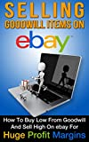 ebay buying and selling - eBay: Selling Goodwill Items on eBay: How to Buy Low From Goodwill and Sell High On eBay for Huge Profit Margins (Selling on eBay, eBay Profits, eBay Success, eBay Hacks, Book 1)