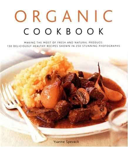 Organic Cookbook: Making the Most of Fresh and Seasonal Produce; 130 Deliciously Healthy Recipes Shown in 250 Stunning Photographs - Organic Cookbook