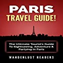 Paris Travel Guide: The Ultimate Tourist's Guide to Sightseeing, Adventure & Partying in Paris Audiobook by  Wanderlust Readers Narrated by Bo Morgan